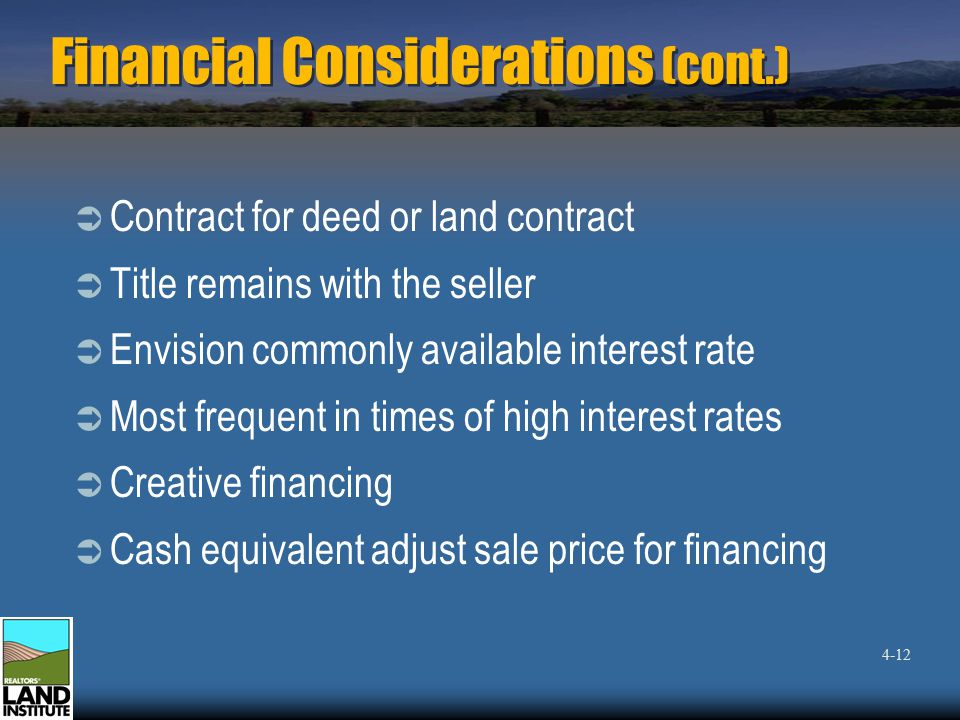 Financial Considerations (cont.)  Contract for deed or land contract  Title remains with the seller  Envision commonly available interest rate  Most frequent in times of high interest rates  Creative financing  Cash equivalent adjust sale price for financing 4-12