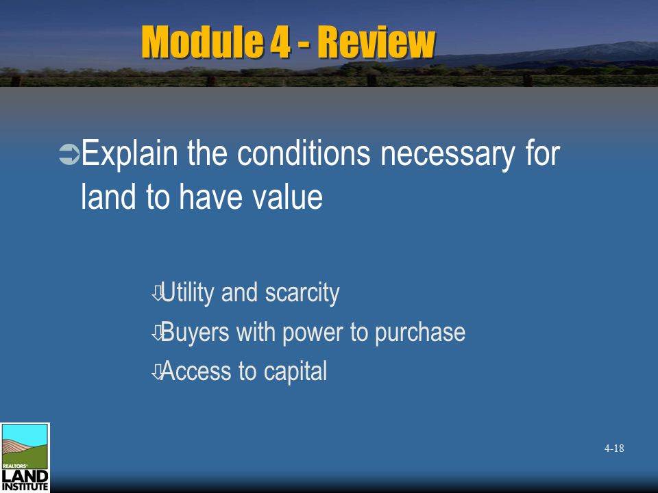 Module 4 - Review  Explain the conditions necessary for land to have value ò Utility and scarcity ò Buyers with power to purchase ò Access to capital 4-18