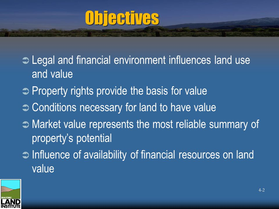 Objectives  Legal and financial environment influences land use and value  Property rights provide the basis for value  Conditions necessary for land to have value  Market value represents the most reliable summary of property's potential  Influence of availability of financial resources on land value 4-2