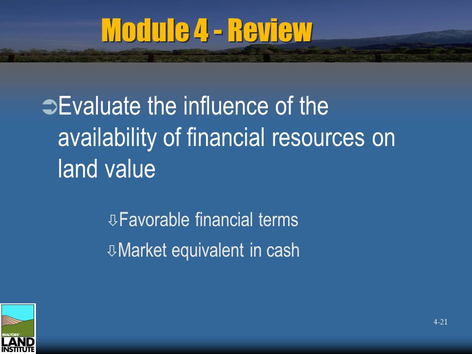 Module 4 - Review  Evaluate the influence of the availability of financial resources on land value ò Favorable financial terms ò Market equivalent in cash 4-21