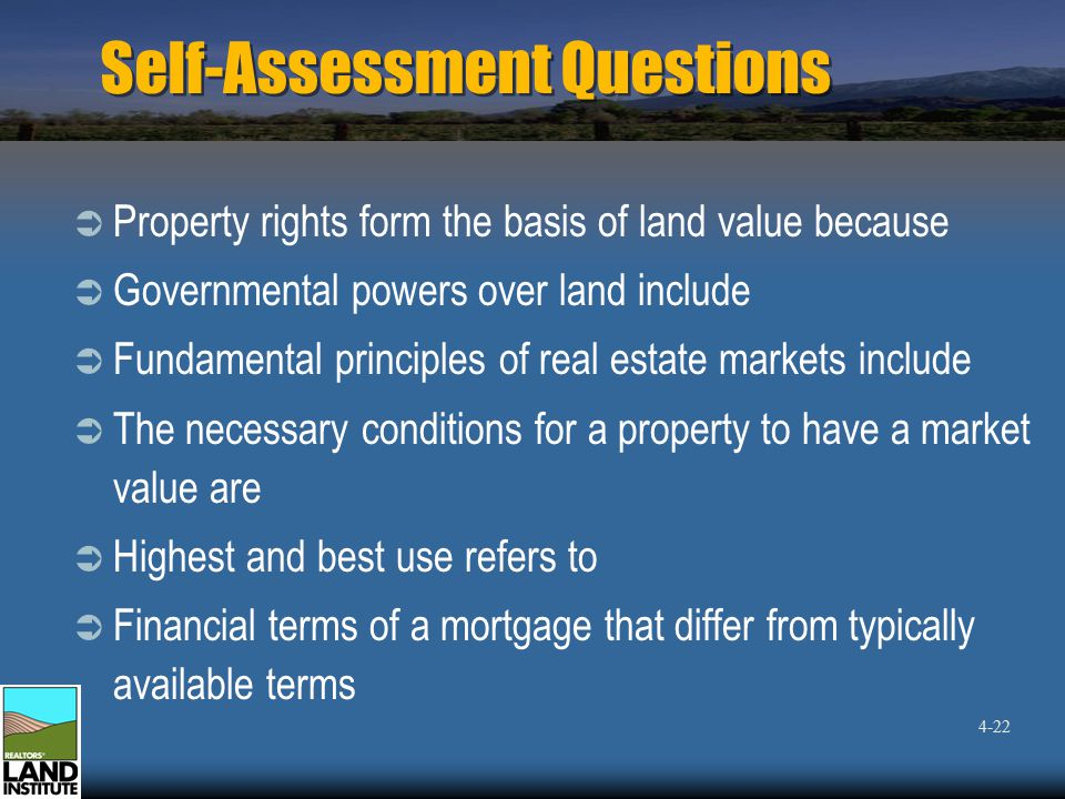 Self-Assessment Questions  Property rights form the basis of land value because  Governmental powers over land include  Fundamental principles of real estate markets include  The necessary conditions for a property to have a market value are  Highest and best use refers to  Financial terms of a mortgage that differ from typically available terms 4-22