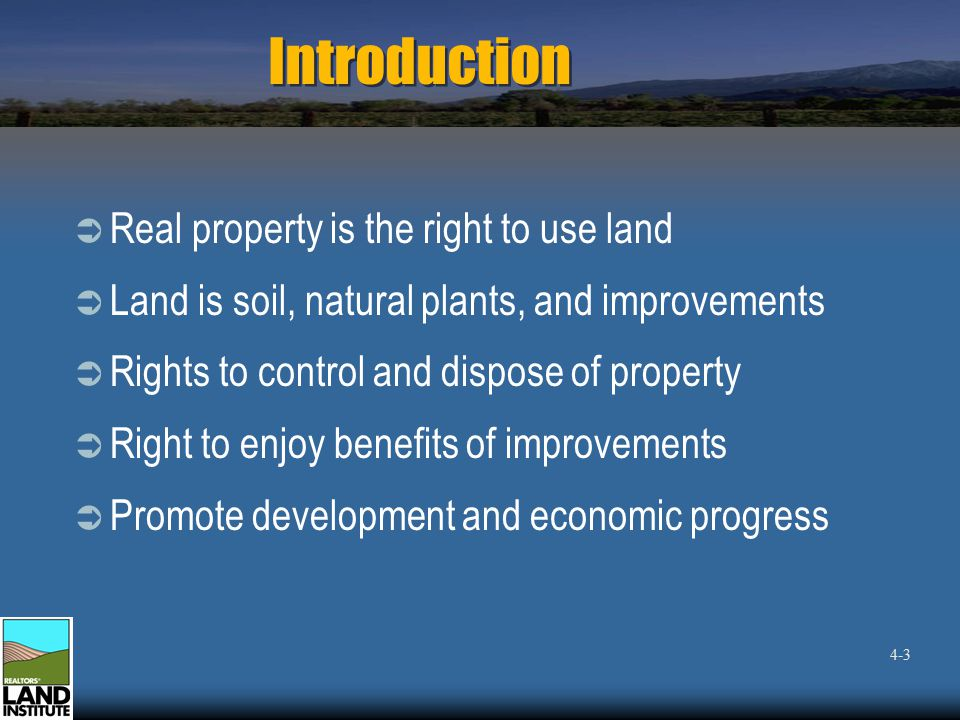 Introduction  Real property is the right to use land  Land is soil, natural plants, and improvements  Rights to control and dispose of property  Right to enjoy benefits of improvements  Promote development and economic progress 4-3