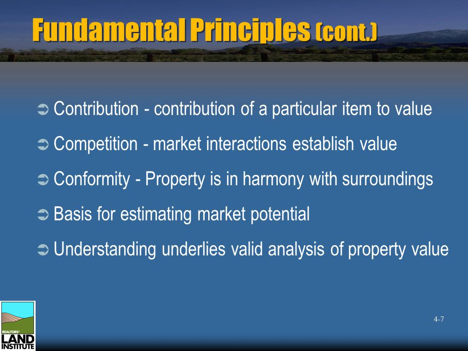 Fundamental Principles (cont.)  Contribution - contribution of a particular item to value  Competition - market interactions establish value  Conformity - Property is in harmony with surroundings  Basis for estimating market potential  Understanding underlies valid analysis of property value 4-7