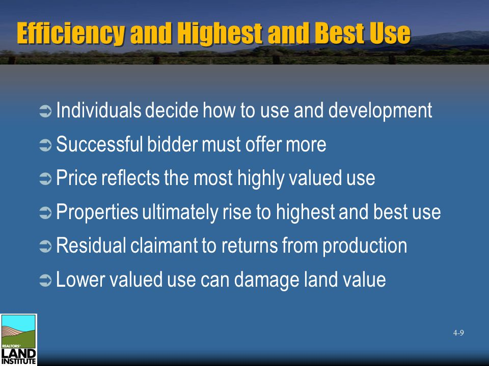 Efficiency and Highest and Best Use  Individuals decide how to use and development  Successful bidder must offer more  Price reflects the most highly valued use  Properties ultimately rise to highest and best use  Residual claimant to returns from production  Lower valued use can damage land value 4-9