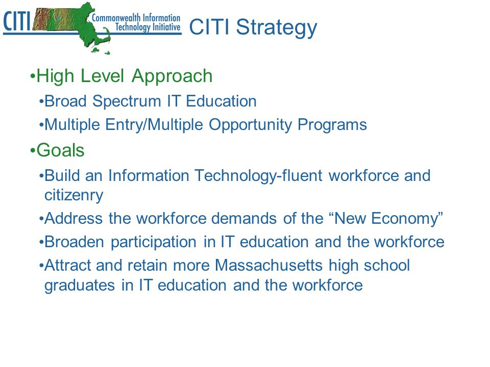 CITI Strategy High Level Approach Broad Spectrum IT Education Multiple Entry/Multiple Opportunity Programs Goals Build an Information Technology-fluent workforce and citizenry Address the workforce demands of the New Economy Broaden participation in IT education and the workforce Attract and retain more Massachusetts high school graduates in IT education and the workforce
