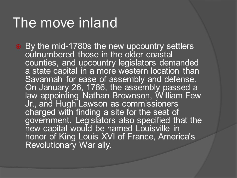 The move inland  By the mid-1780s the new upcountry settlers outnumbered those in the older coastal counties, and upcountry legislators demanded a st