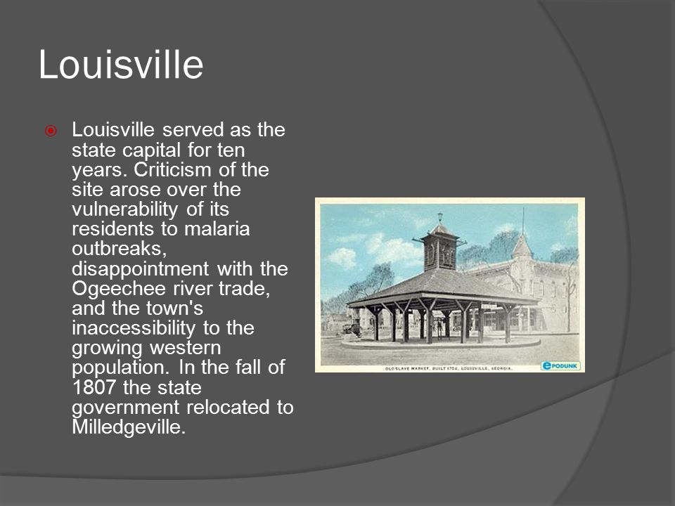 Louisville  Louisville served as the state capital for ten years. Criticism of the site arose over the vulnerability of its residents to malaria outb
