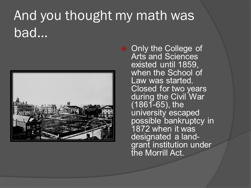 And you thought my math was bad…  Only the College of Arts and Sciences existed until 1859, when the School of Law was started. Closed for two years