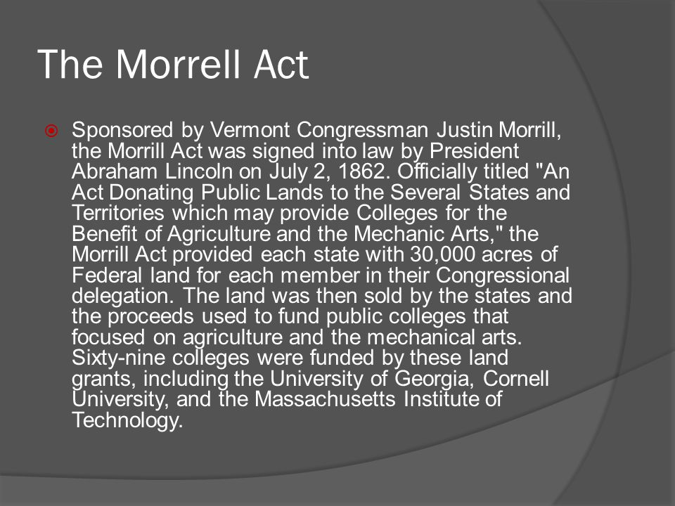 The Morrell Act  Sponsored by Vermont Congressman Justin Morrill, the Morrill Act was signed into law by President Abraham Lincoln on July 2, 1862. O