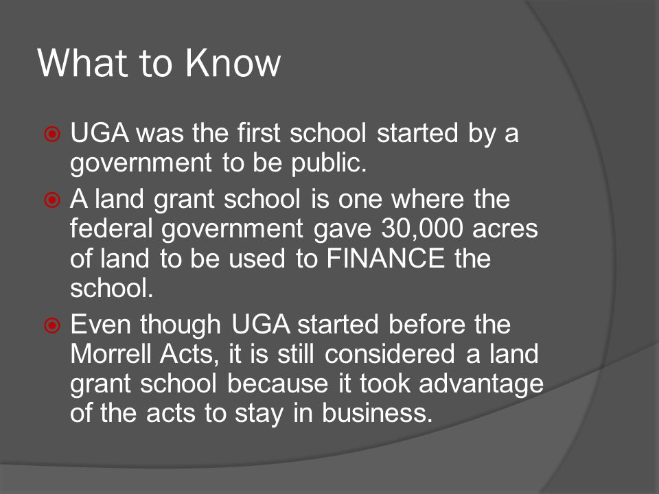 What to Know  UGA was the first school started by a government to be public.  A land grant school is one where the federal government gave 30,000 ac