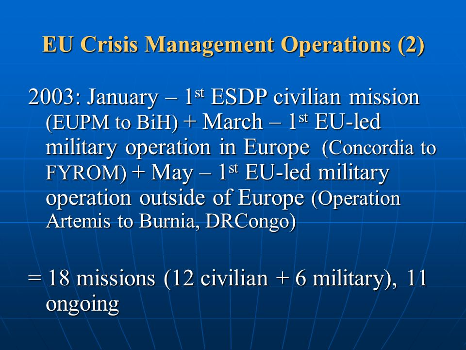 EU Crisis Management Operations (2) 2003: January – 1 st ESDP civilian mission (EUPM to BiH) + March – 1 st EU-led military operation in Europe (Conco