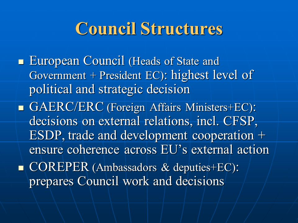 Council Structures European Council (Heads of State and Government + President EC) : highest level of political and strategic decision European Counci