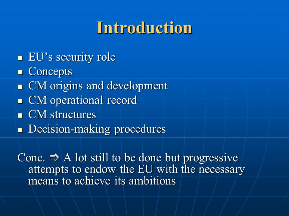 EU Crisis Management Operations (2) 2003: January – 1 st ESDP civilian mission (EUPM to BiH) + March – 1 st EU-led military operation in Europe (Concordia to FYROM) + May – 1 st EU-led military operation outside of Europe (Operation Artemis to Burnia, DRCongo) = 18 missions (12 civilian + 6 military), 11 ongoing