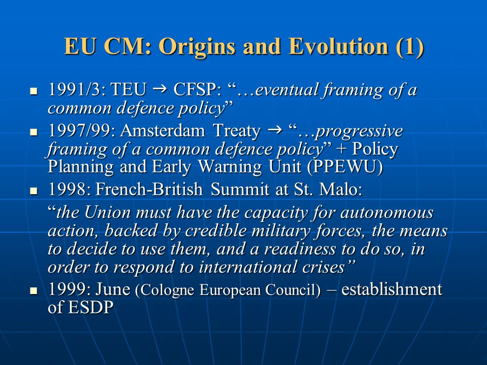 "EU CM: Origins and Evolution (1) 1991/3: TEU  CFSP: ""…eventual framing of a common defence policy"" 1991/3: TEU  CFSP: ""…eventual framing of a common"