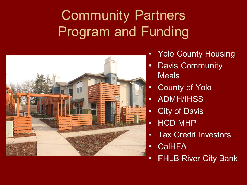 Community Partners Program and Funding Yolo County Housing Davis Community Meals County of Yolo ADMH/IHSS City of Davis HCD MHP Tax Credit Investors CalHFA FHLB River City Bank