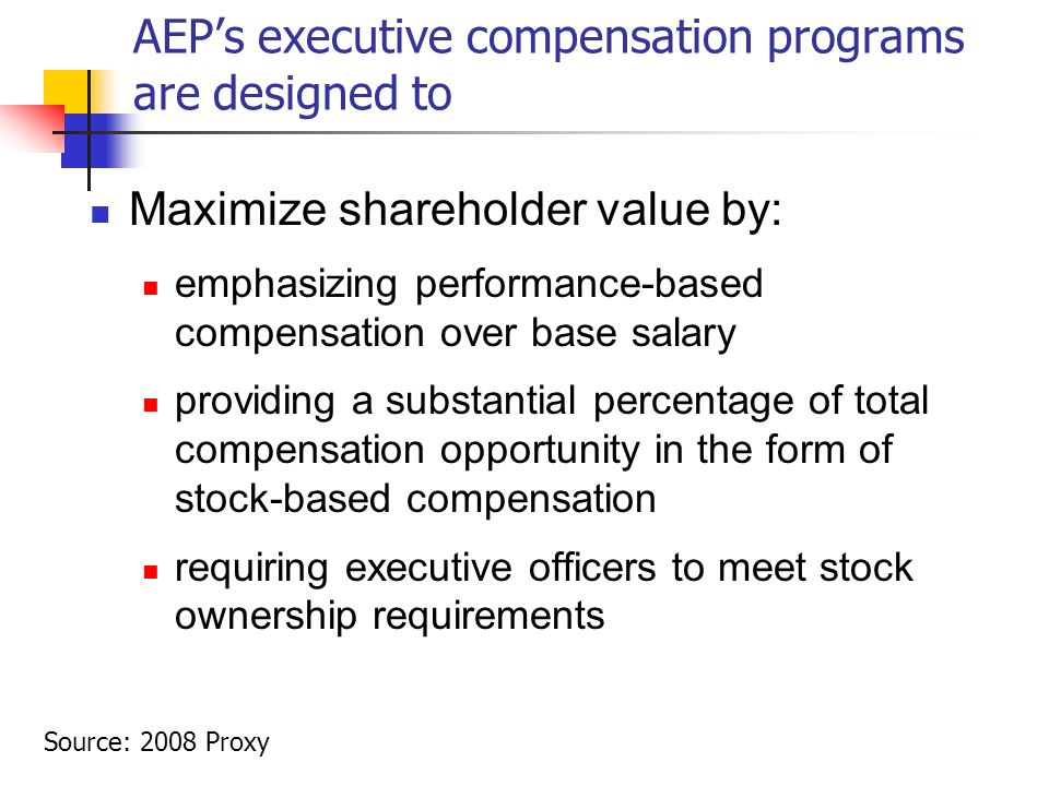 AEP's executive compensation programs are designed to Maximize shareholder value by: emphasizing performance-based compensation over base salary providing a substantial percentage of total compensation opportunity in the form of stock-based compensation requiring executive officers to meet stock ownership requirements Source: 2008 Proxy
