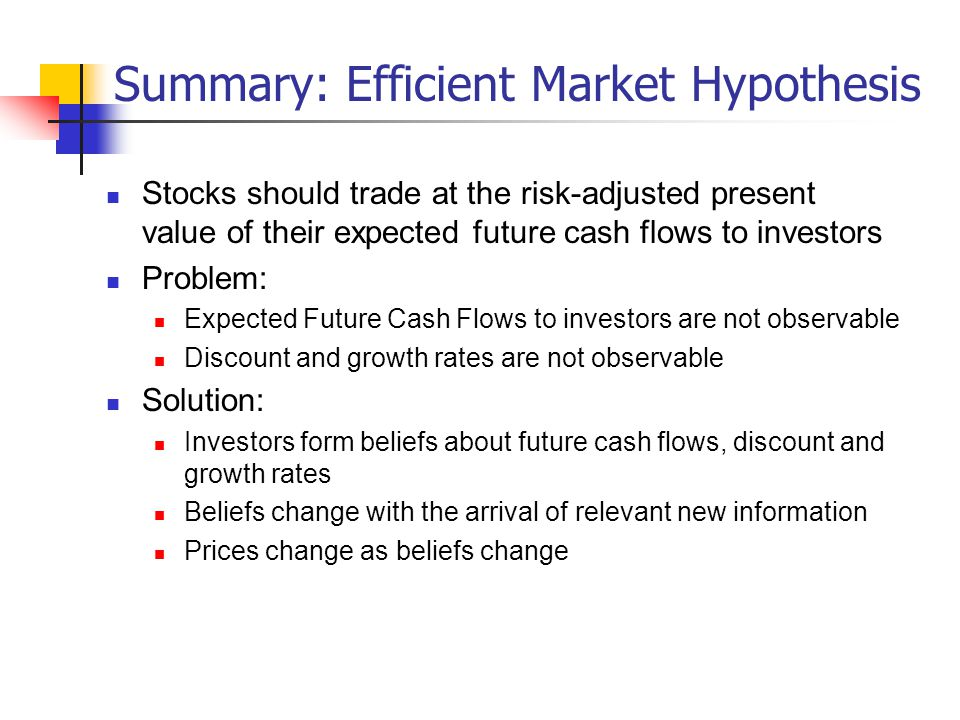 Summary: Efficient Market Hypothesis Stocks should trade at the risk-adjusted present value of their expected future cash flows to investors Problem: Expected Future Cash Flows to investors are not observable Discount and growth rates are not observable Solution: Investors form beliefs about future cash flows, discount and growth rates Beliefs change with the arrival of relevant new information Prices change as beliefs change