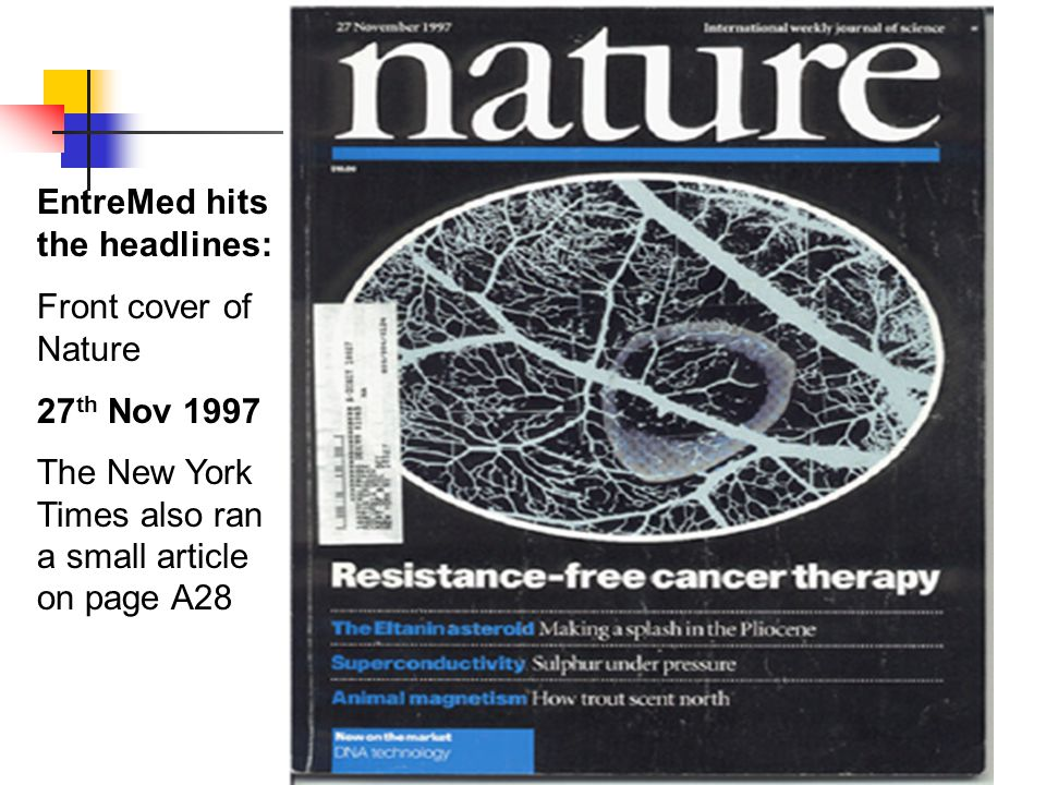 EntreMed hits the headlines: Front cover of Nature 27 th Nov 1997 The New York Times also ran a small article on page A28