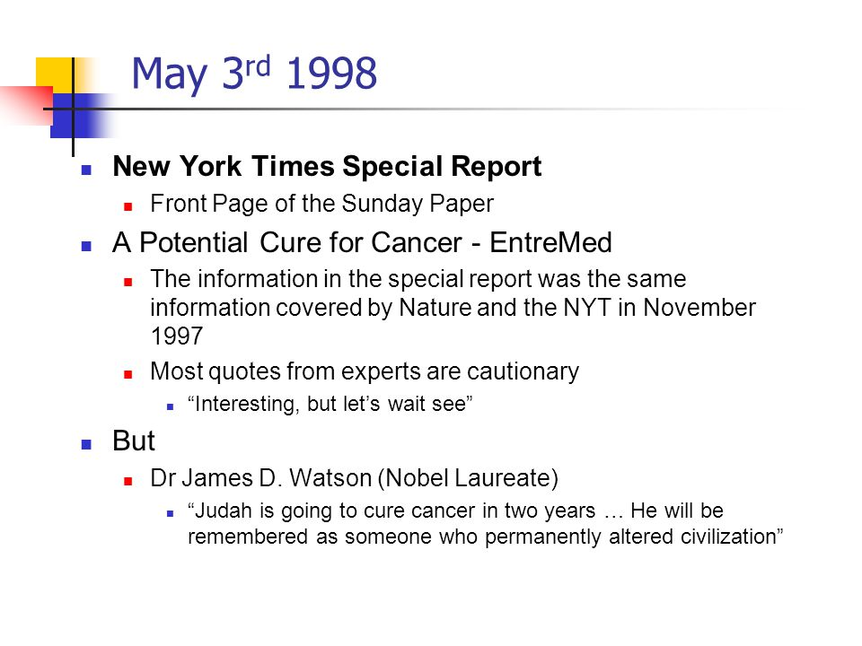 May 3 rd 1998 New York Times Special Report Front Page of the Sunday Paper A Potential Cure for Cancer - EntreMed The information in the special report was the same information covered by Nature and the NYT in November 1997 Most quotes from experts are cautionary Interesting, but let's wait see But Dr James D.