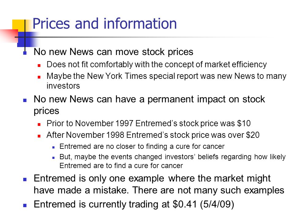 Prices and information No new News can move stock prices Does not fit comfortably with the concept of market efficiency Maybe the New York Times special report was new News to many investors No new News can have a permanent impact on stock prices Prior to November 1997 Entremed's stock price was $10 After November 1998 Entremed's stock price was over $20 Entremed are no closer to finding a cure for cancer But, maybe the events changed investors' beliefs regarding how likely Entremed are to find a cure for cancer Entremed is only one example where the market might have made a mistake.