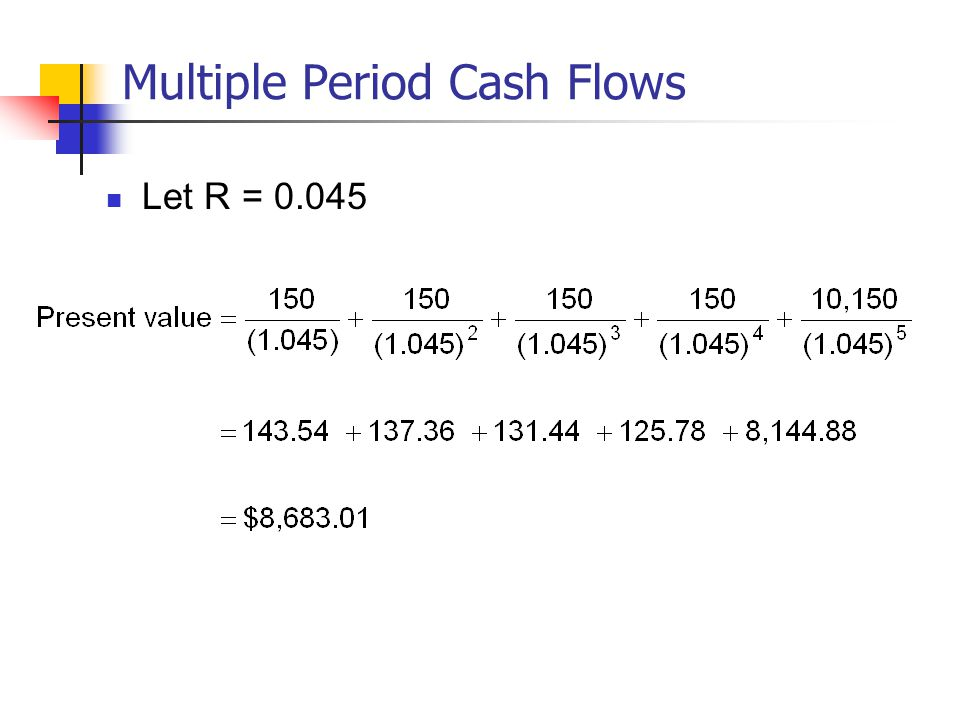 Multiple Period Cash Flows Let R = 0.045
