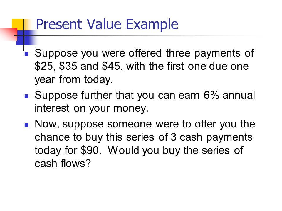 Present Value Example Suppose you were offered three payments of $25, $35 and $45, with the first one due one year from today.