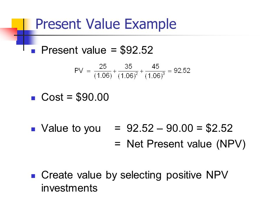 Present Value Example Present value = $92.52 Cost = $90.00 Value to you = 92.52 – 90.00 = $2.52 = Net Present value (NPV) Create value by selecting positive NPV investments