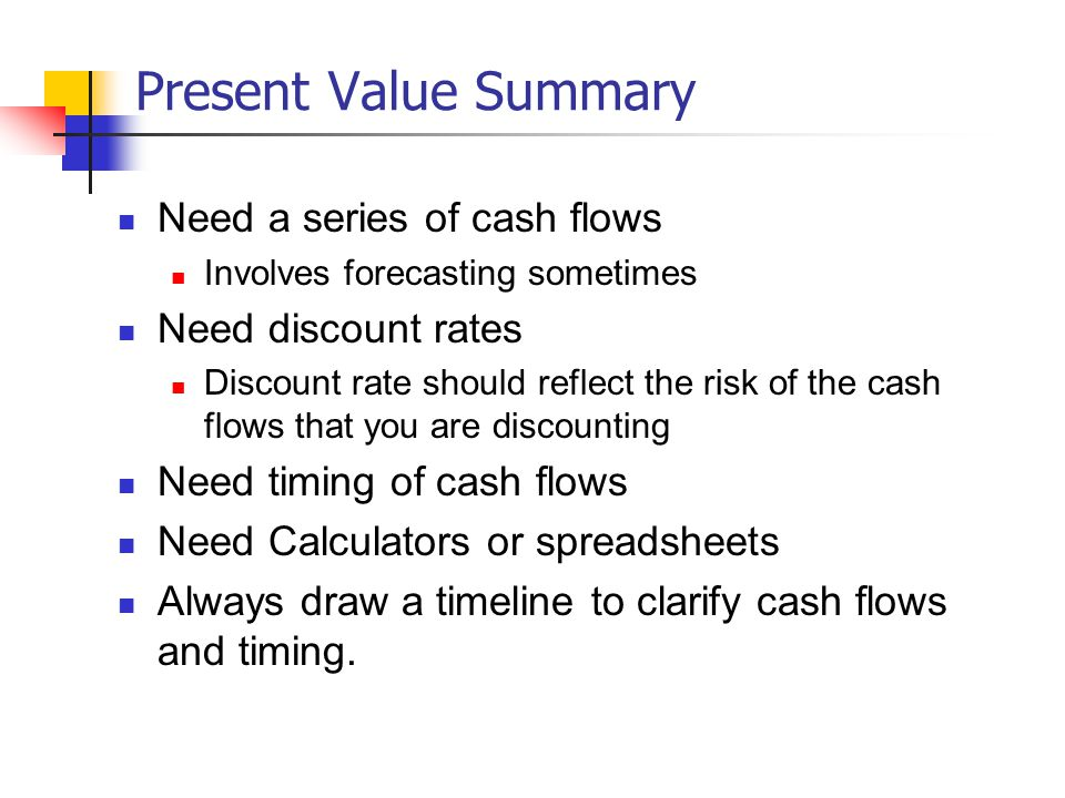 Present Value Summary Need a series of cash flows Involves forecasting sometimes Need discount rates Discount rate should reflect the risk of the cash flows that you are discounting Need timing of cash flows Need Calculators or spreadsheets Always draw a timeline to clarify cash flows and timing.