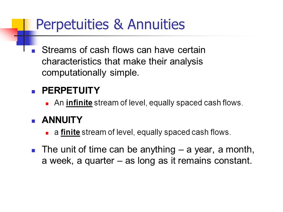 Perpetuities & Annuities Streams of cash flows can have certain characteristics that make their analysis computationally simple.