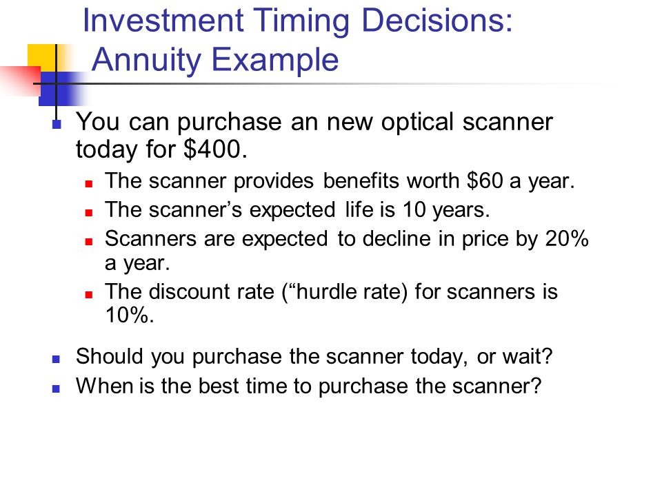 Investment Timing Decisions: Annuity Example You can purchase an new optical scanner today for $400.
