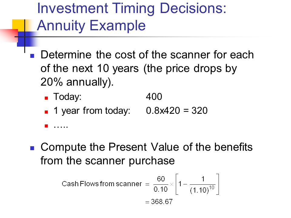 Investment Timing Decisions: Annuity Example Determine the cost of the scanner for each of the next 10 years (the price drops by 20% annually).