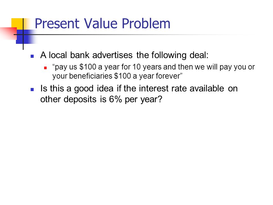 Present Value Problem A local bank advertises the following deal: pay us $100 a year for 10 years and then we will pay you or your beneficiaries $100 a year forever Is this a good idea if the interest rate available on other deposits is 6% per year