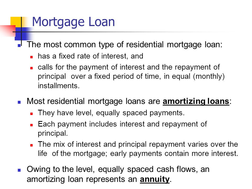 Mortgage Loan The most common type of residential mortgage loan: has a fixed rate of interest, and calls for the payment of interest and the repayment of principal over a fixed period of time, in equal (monthly) installments.