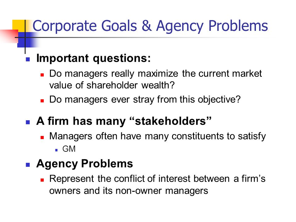 Resolving Agency Problems Compensation Plans Performance-based compensation Board of Directors Increase representation among outside directors US versus Germany German boards are comprised of stakeholders Takeover Market Specialist Monitoring Auditors Legal and Regulatory Requirements