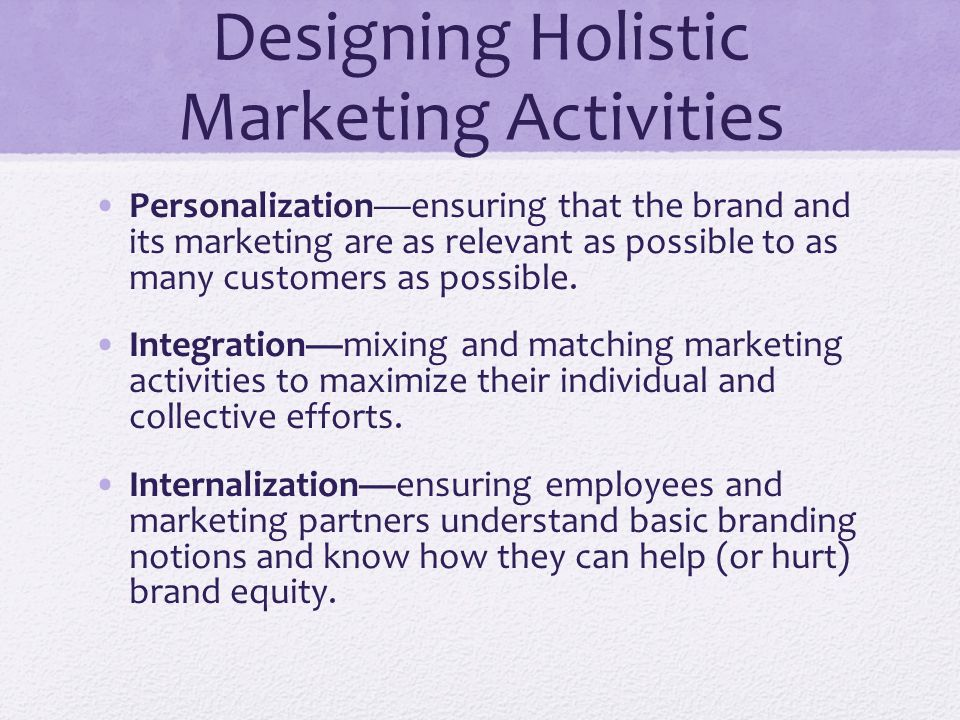 Designing Holistic Marketing Activities Personalization—ensuring that the brand and its marketing are as relevant as possible to as many customers as possible.