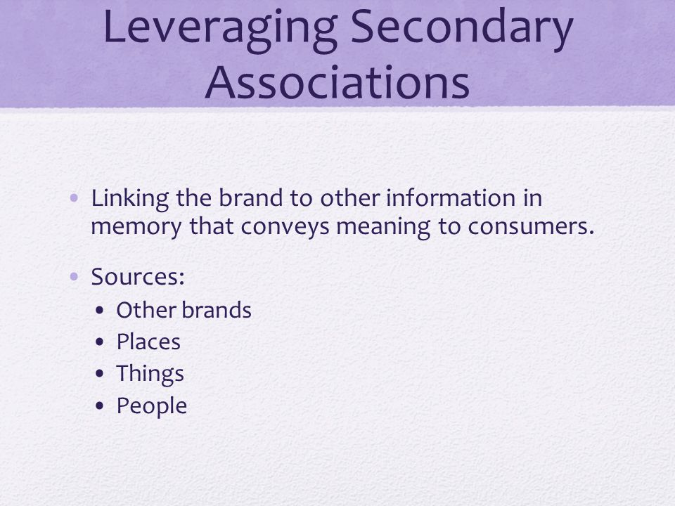 Leveraging Secondary Associations Linking the brand to other information in memory that conveys meaning to consumers. Sources: Other brands Places Thi