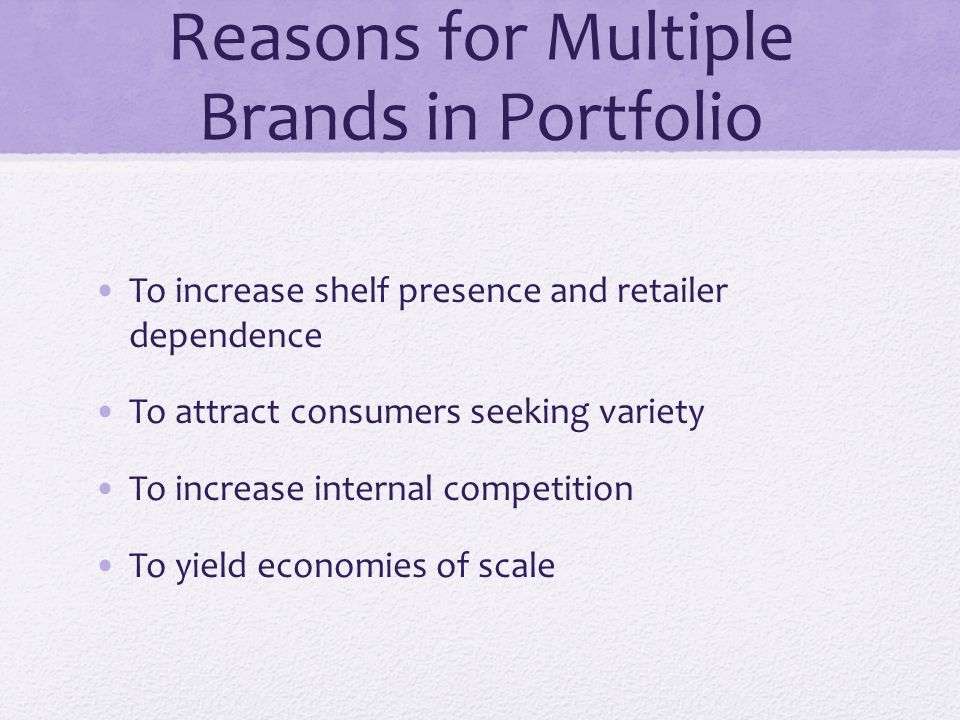 Reasons for Multiple Brands in Portfolio To increase shelf presence and retailer dependence To attract consumers seeking variety To increase internal
