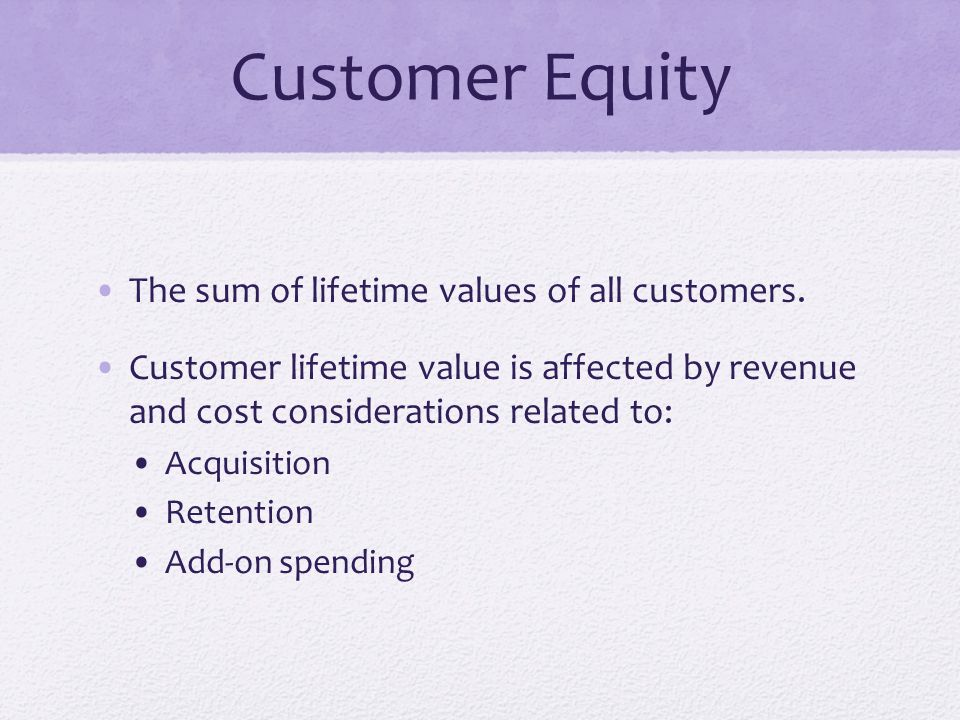 Customer Equity The sum of lifetime values of all customers. Customer lifetime value is affected by revenue and cost considerations related to: Acquis