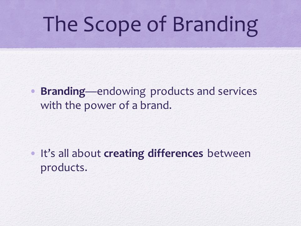 The Scope of Branding Branding—endowing products and services with the power of a brand.