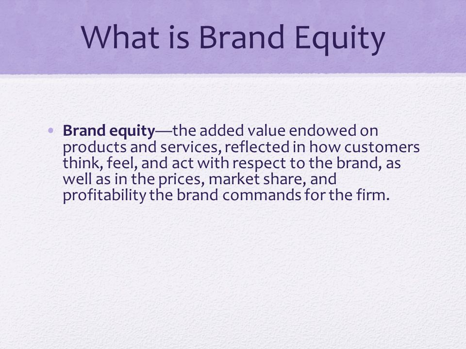 What is Brand Equity Brand equity—the added value endowed on products and services, reflected in how customers think, feel, and act with respect to the brand, as well as in the prices, market share, and profitability the brand commands for the firm.