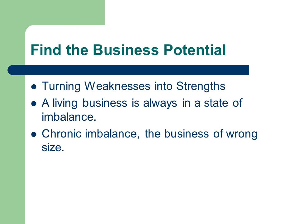 Find the Business Potential Turning Weaknesses into Strengths A living business is always in a state of imbalance.