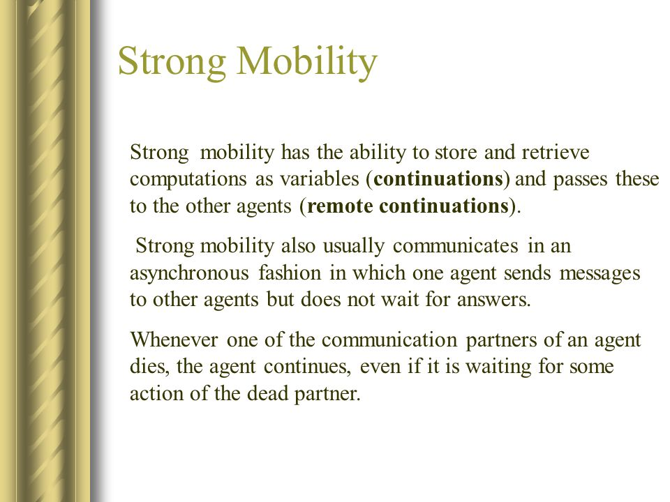 Strong Mobility Strong mobility has the ability to store and retrieve computations as variables (continuations) and passes these to the other agents (remote continuations).