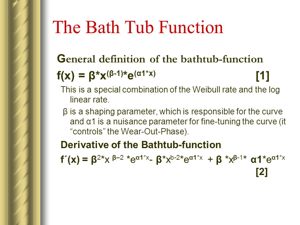 The Bath Tub Function G eneral definition of the bathtub-function f(x) = β*x (β-1) *e (α1*x) [1] This is a special combination of the Weibull rate and the log linear rate.