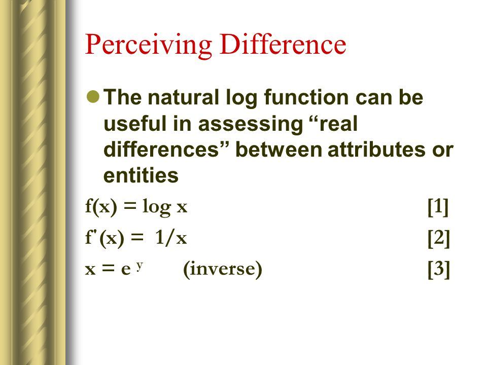 Perceiving Difference The natural log function can be useful in assessing real differences between attributes or entities f(x) = log x[1] f΄(x) = 1/x[2] x = e y (inverse)[3]