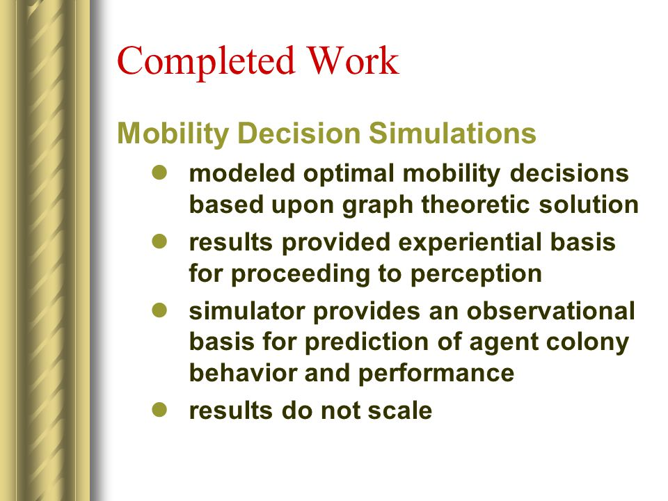 Completed Work Mobility Decision Simulations modeled optimal mobility decisions based upon graph theoretic solution results provided experiential basis for proceeding to perception simulator provides an observational basis for prediction of agent colony behavior and performance results do not scale