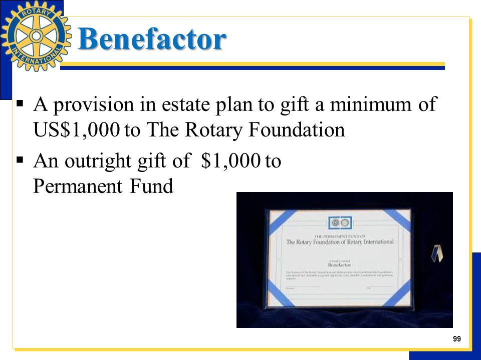 Benefactor  A provision in estate plan to gift a minimum of US$1,000 to The Rotary Foundation  An outright gift of $1,000 to Permanent Fund 28 99