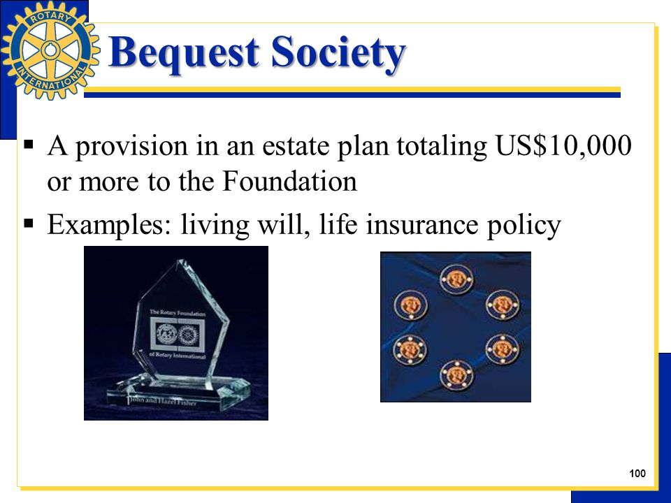 Bequest Society  A provision in an estate plan totaling US$10,000 or more to the Foundation  Examples: living will, life insurance policy 29 100