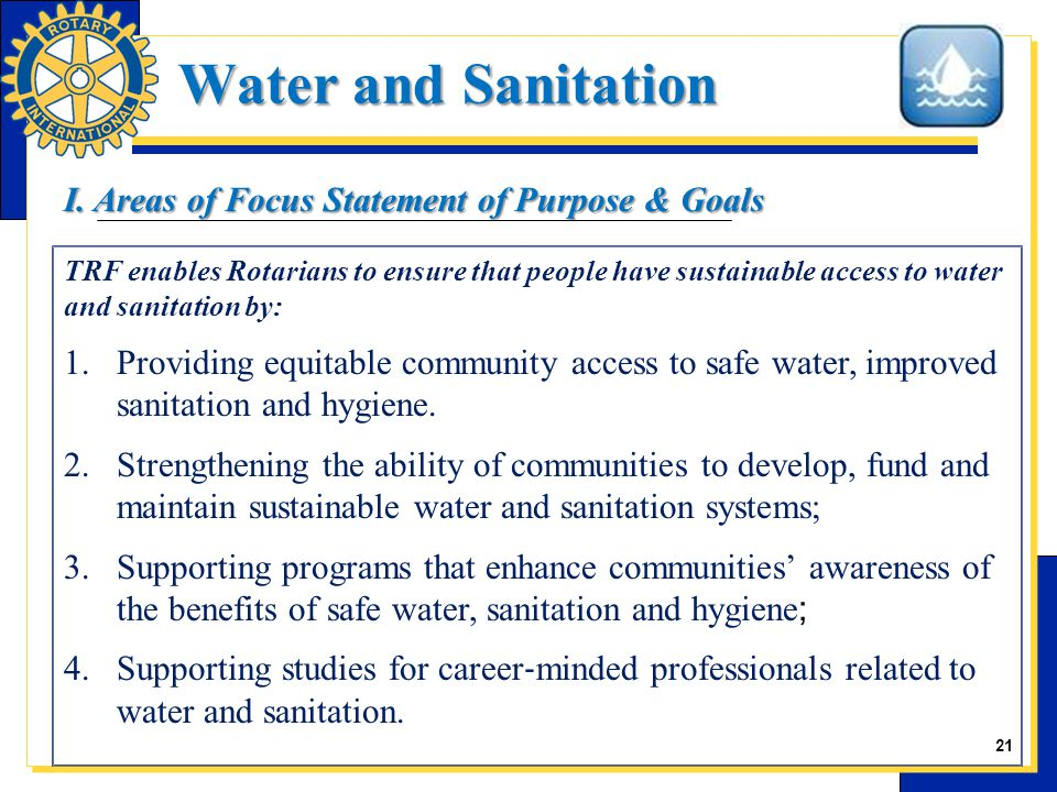 21 TRF enables Rotarians to ensure that people have sustainable access to water and sanitation by: 1.Providing equitable community access to safe water, improved sanitation and hygiene.