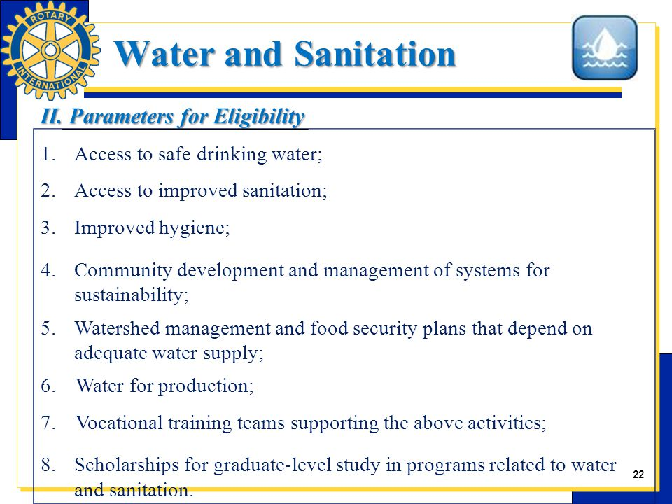 22 1.Access to safe drinking water; 2.Access to improved sanitation; 3.Improved hygiene; 4.Community development and management of systems for sustainability; 5.Watershed management and food security plans that depend on adequate water supply; 6.