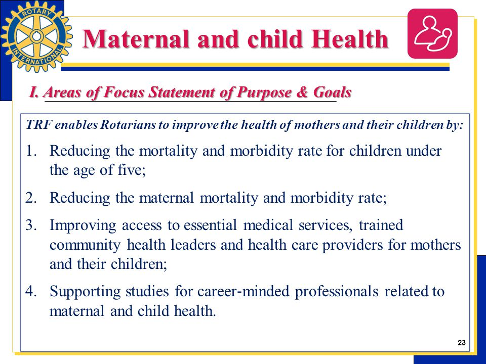 23 TRF enables Rotarians to improve the health of mothers and their children by: 1.Reducing the mortality and morbidity rate for children under the ag